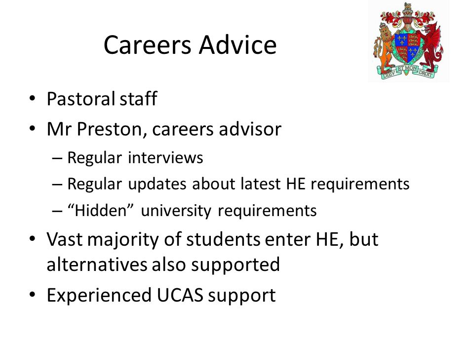 Careers Advice Pastoral staff Mr Preston, careers advisor – Regular interviews – Regular updates about latest HE requirements – Hidden university requirements Vast majority of students enter HE, but alternatives also supported Experienced UCAS support