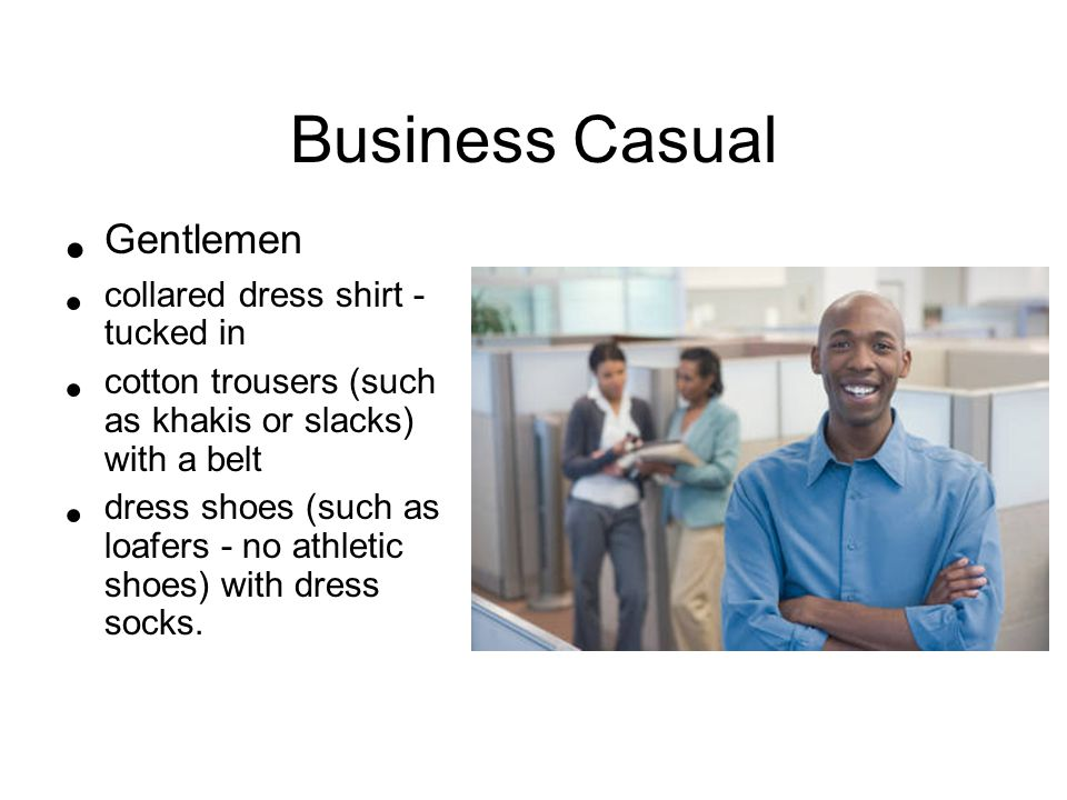 Business Casual Gentlemen collared dress shirt - tucked in cotton trousers (such as khakis or slacks) with a belt dress shoes (such as loafers - no athletic shoes) with dress socks.