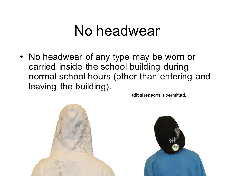 No headwear No headwear of any type may be worn or carried inside the school building during normal school hours (other than entering and leaving the building).