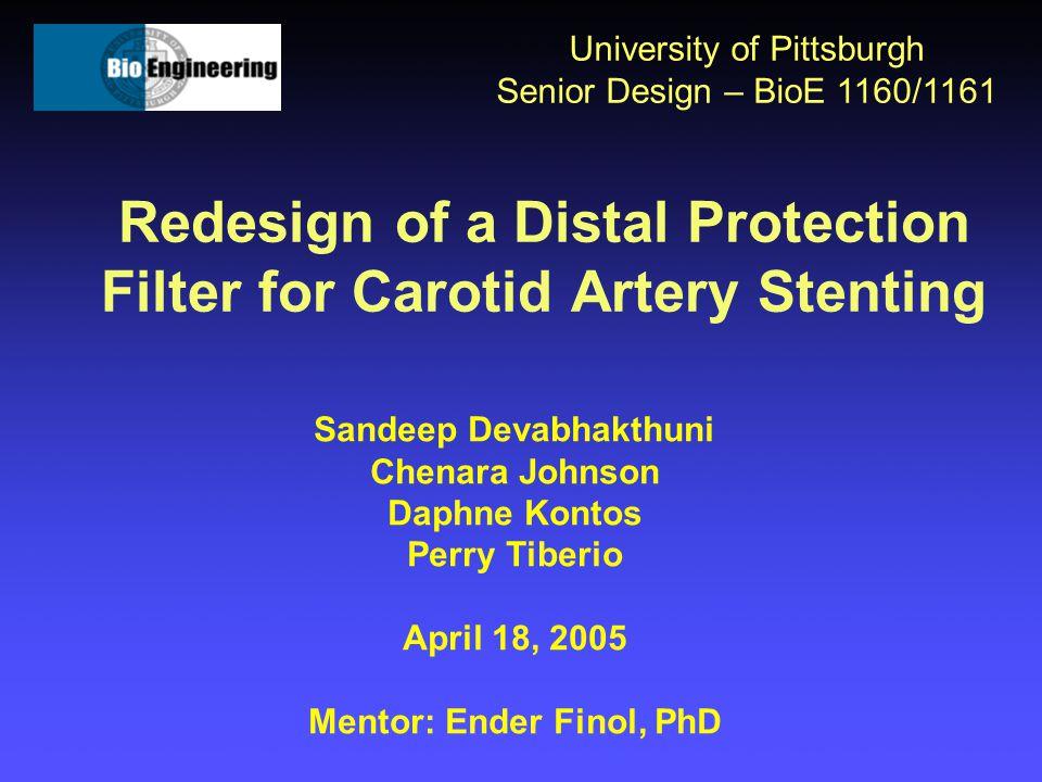 Redesign of a Distal Protection Filter for Carotid Artery Stenting University of Pittsburgh Senior Design – BioE 1160/1161 Sandeep Devabhakthuni Chena