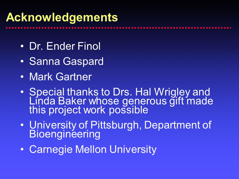 Acknowledgements Dr. Ender Finol Sanna Gaspard Mark Gartner Special thanks to Drs. Hal Wrigley and Linda Baker whose generous gift made this project w