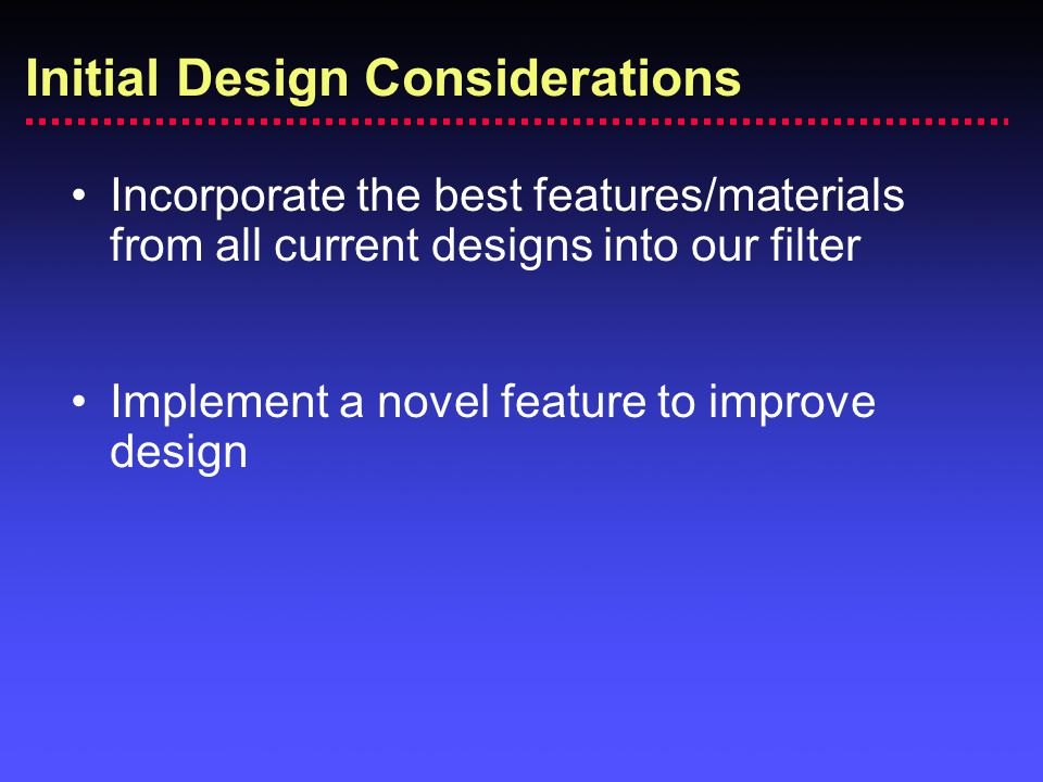 Incorporate the best features/materials from all current designs into our filter Implement a novel feature to improve design Initial Design Considerat