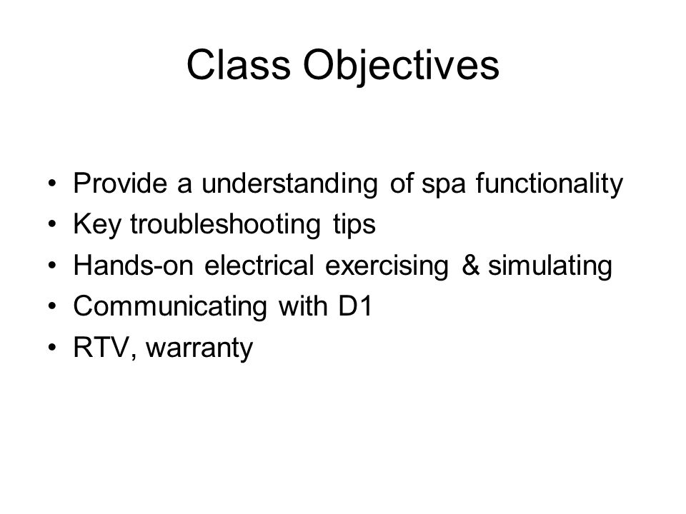Class Objectives Provide a understanding of spa functionality Key troubleshooting tips Hands-on electrical exercising & simulating Communicating with D1 RTV, warranty