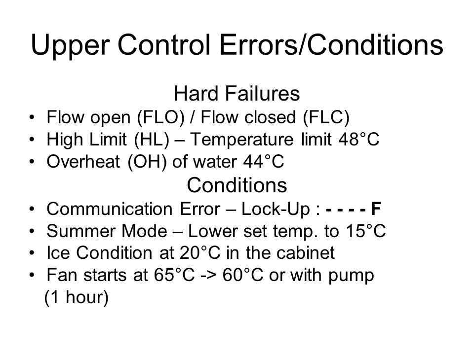 Upper Control Errors/Conditions Hard Failures Flow open (FLO) / Flow closed (FLC) High Limit (HL) – Temperature limit 48°C Overheat (OH) of water 44°C Conditions Communication Error – Lock-Up : - - - - F Summer Mode – Lower set temp.