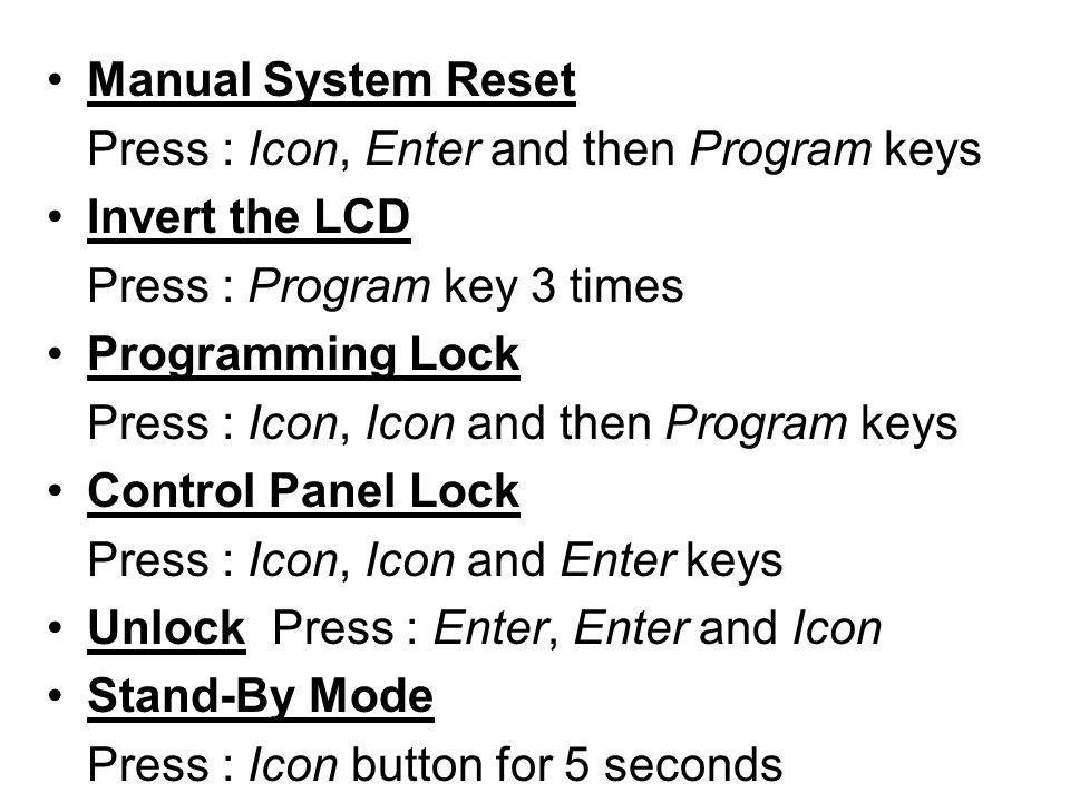 Manual System Reset Press : Icon, Enter and then Program keys Invert the LCD Press : Program key 3 times Programming Lock Press : Icon, Icon and then Program keys Control Panel Lock Press : Icon, Icon and Enter keys Unlock Press : Enter, Enter and Icon Stand-By Mode Press : Icon button for 5 seconds