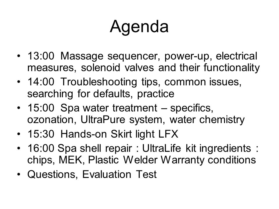 Agenda 13:00 Massage sequencer, power-up, electrical measures, solenoid valves and their functionality 14:00 Troubleshooting tips, common issues, searching for defaults, practice 15:00 Spa water treatment – specifics, ozonation, UltraPure system, water chemistry 15:30 Hands-on Skirt light LFX 16:00 Spa shell repair : UltraLife kit ingredients : chips, MEK, Plastic Welder Warranty conditions Questions, Evaluation Test