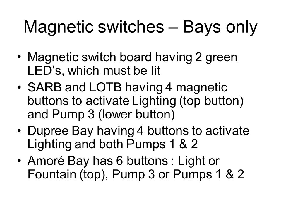 Magnetic switches – Bays only Magnetic switch board having 2 green LED's, which must be lit SARB and LOTB having 4 magnetic buttons to activate Lighting (top button) and Pump 3 (lower button) Dupree Bay having 4 buttons to activate Lighting and both Pumps 1 & 2 Amoré Bay has 6 buttons : Light or Fountain (top), Pump 3 or Pumps 1 & 2