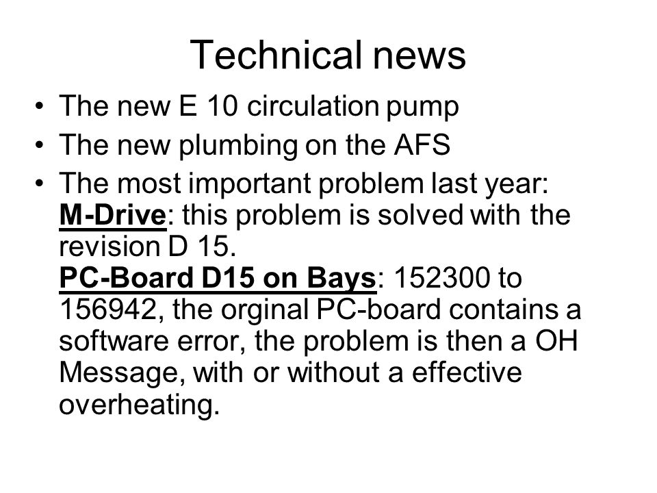 Technical news The new E 10 circulation pump The new plumbing on the AFS The most important problem last year: M-Drive: this problem is solved with the revision D 15.