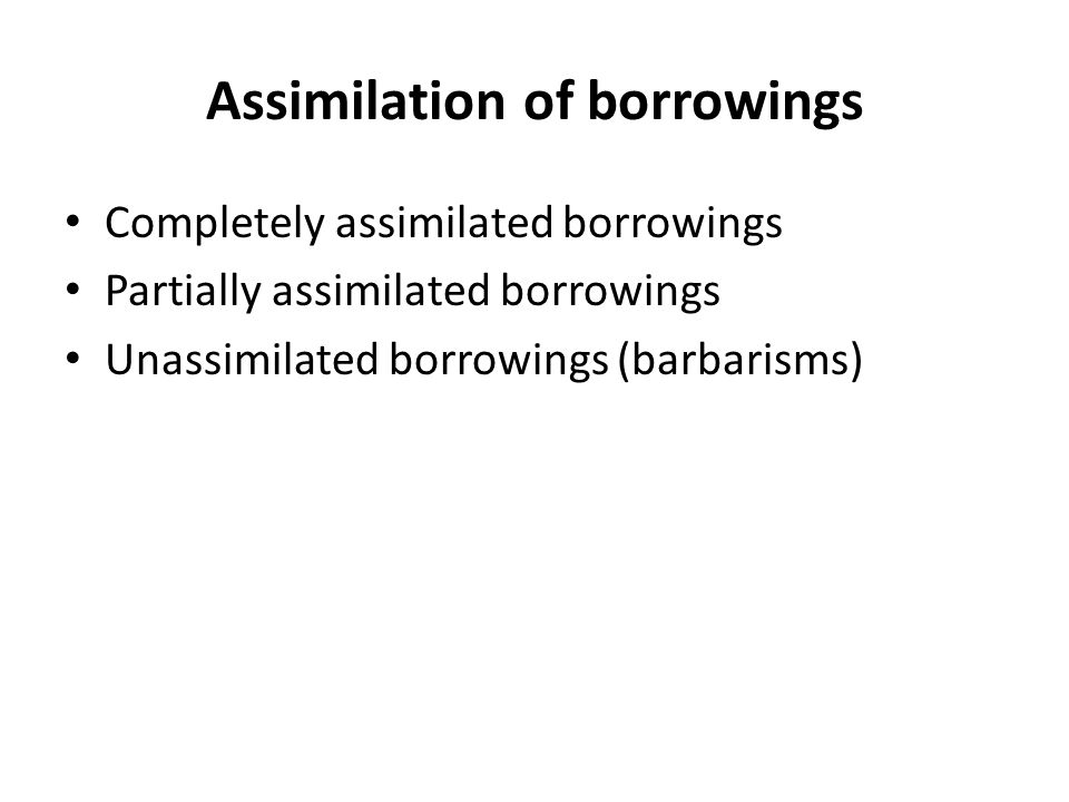 Assimilation of borrowings Completely assimilated borrowings Partially assimilated borrowings Unassimilated borrowings (barbarisms)