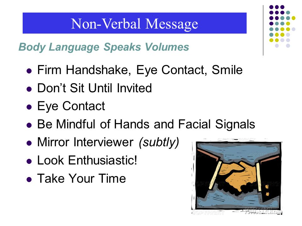 Firm Handshake, Eye Contact, Smile Don't Sit Until Invited Eye Contact Be Mindful of Hands and Facial Signals Mirror Interviewer (subtly) Look Enthusiastic.