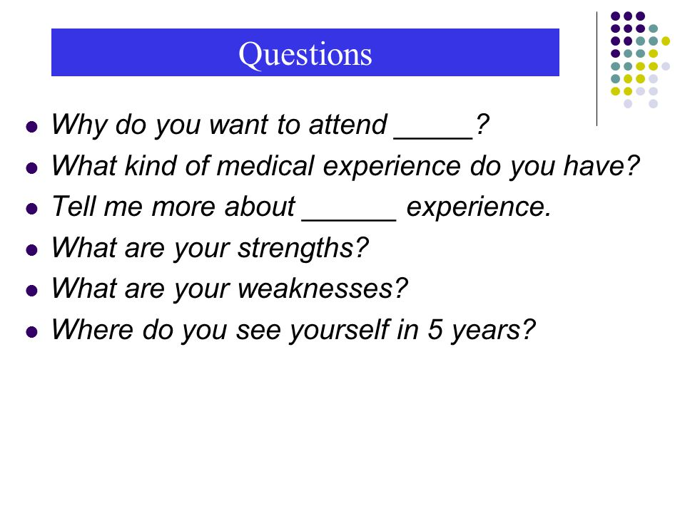 Questions Why do you want to attend _____. What kind of medical experience do you have.