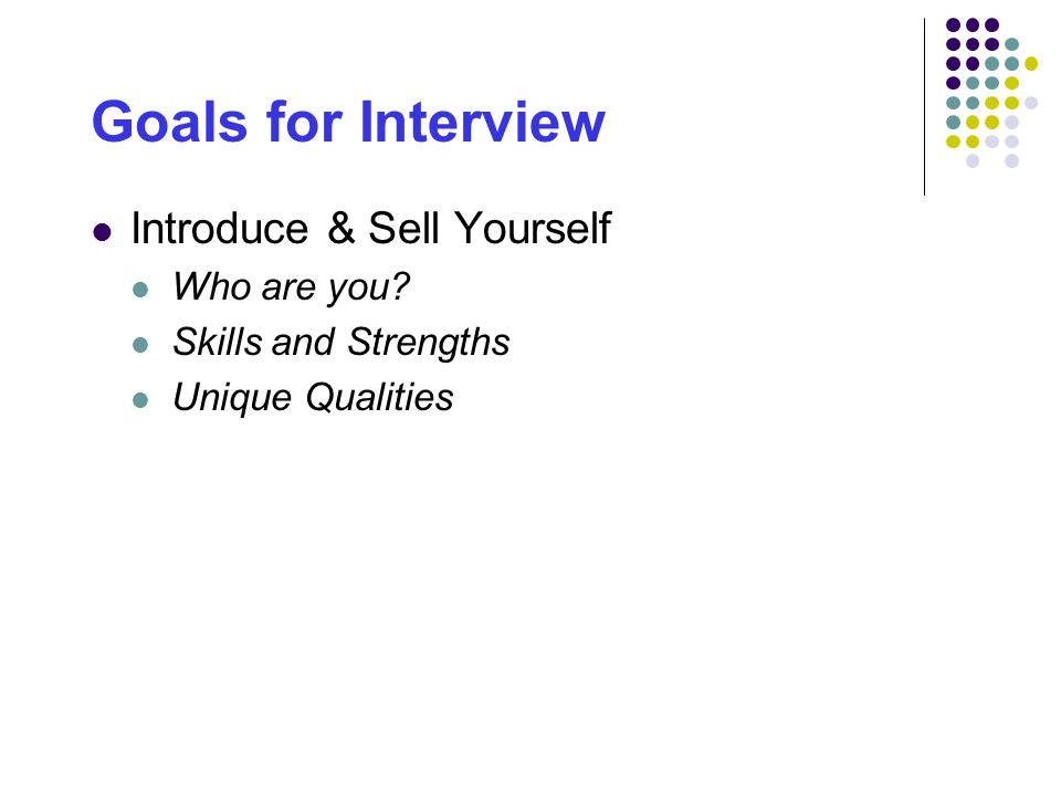 Goals for Interview Introduce & Sell Yourself Who are you Skills and Strengths Unique Qualities