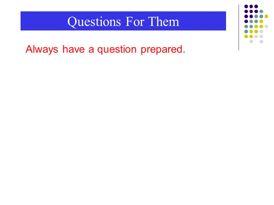 Questions For Them Always have a question prepared.