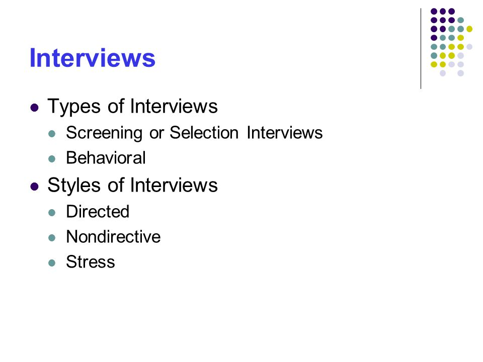 Interviews Types of Interviews Screening or Selection Interviews Behavioral Styles of Interviews Directed Nondirective Stress