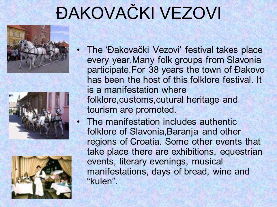 ĐAKOVAČKI VEZOVI The 'Đakovački Vezovi' festival takes place every year.Many folk groups from Slavonia participate.For 38 years the town of Đakovo has been the host of this folklore festival.