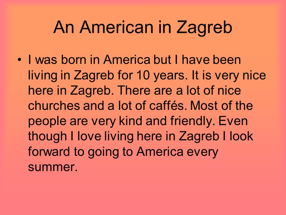 An American in Zagreb I was born in America but I have been living in Zagreb for 10 years.