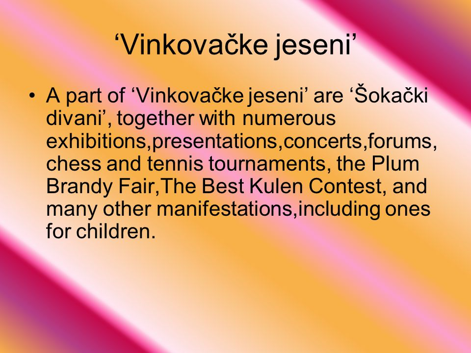 'Vinkovačke jeseni' A part of 'Vinkovačke jeseni' are 'Šokački divani', together with numerous exhibitions,presentations,concerts,forums, chess and tennis tournaments, the Plum Brandy Fair,The Best Kulen Contest, and many other manifestations,including ones for children.