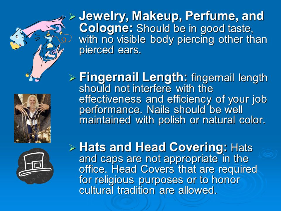  Jewelry, Makeup, Perfume, and Cologne: Should be in good taste, with no visible body piercing other than pierced ears.