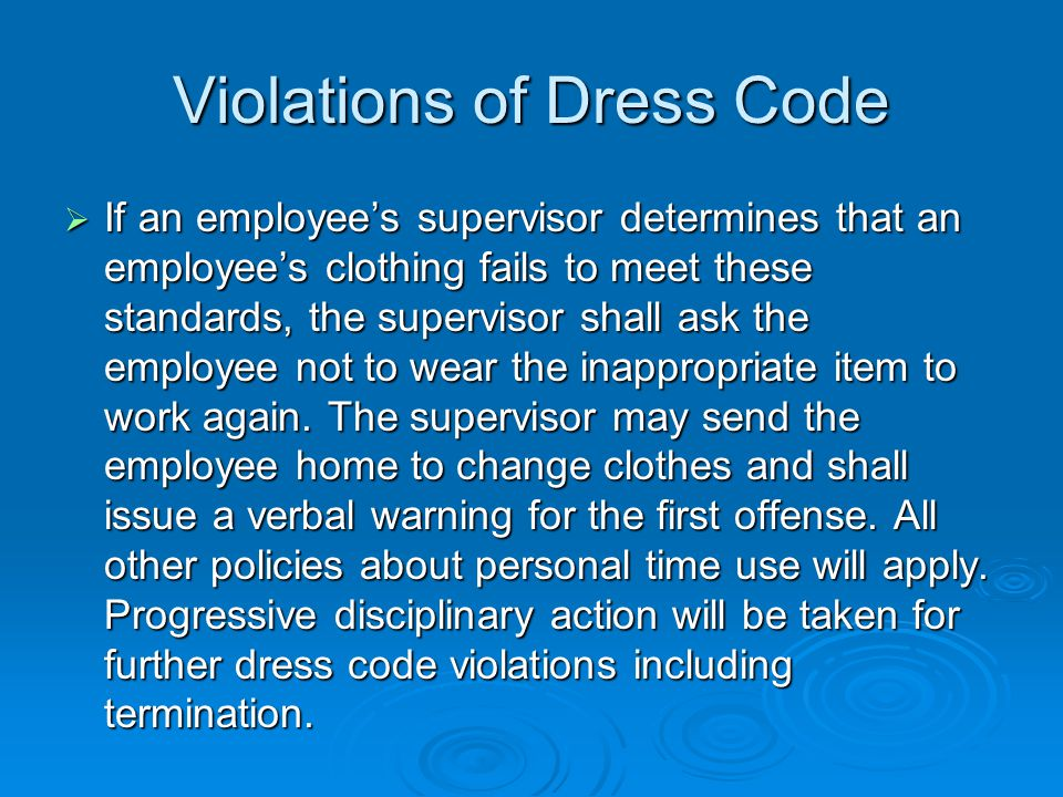 Violations of Dress Code  If an employee's supervisor determines that an employee's clothing fails to meet these standards, the supervisor shall ask the employee not to wear the inappropriate item to work again.