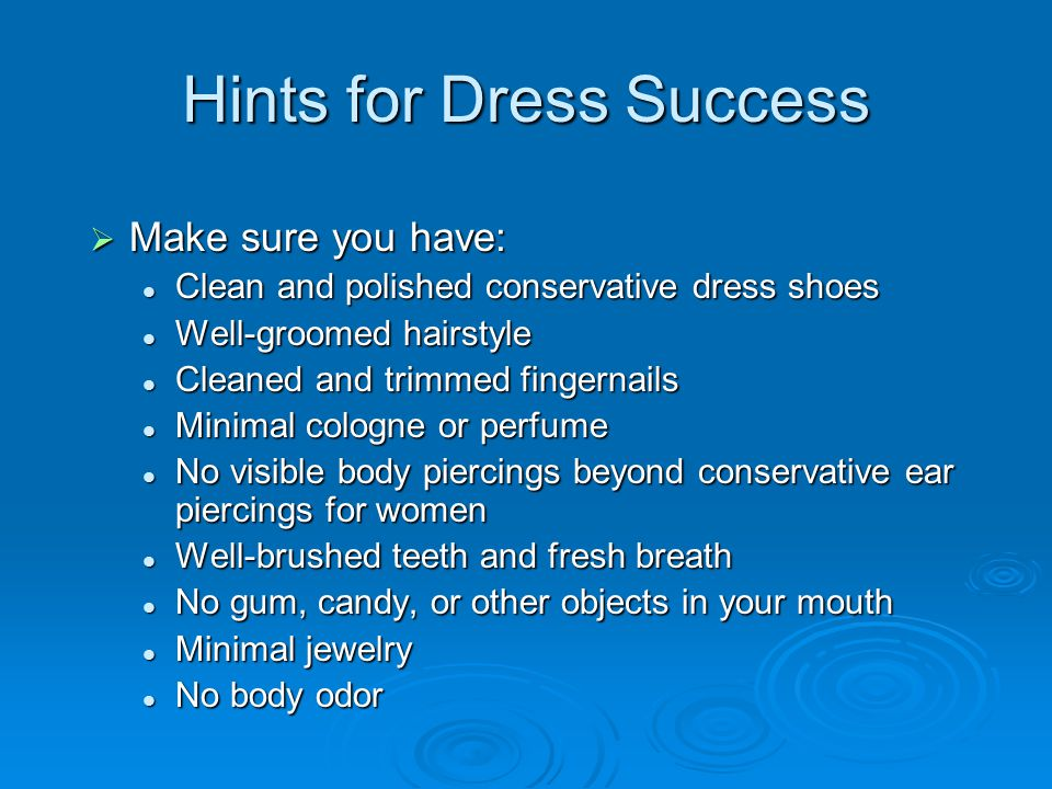 Dress for Success- Women  Wear conservative colors Matching blazer and skirt or pants – dark colors with light colored blouse – nothing low-cut Matching blazer and skirt or pants – dark colors with light colored blouse – nothing low-cut OR OR Dress/khaki slacks (pressed) and long-sleeve button-down shirt Dress/khaki slacks (pressed) and long-sleeve button-down shirt  Skirt length should be a little below the knee and NEVER shorter than above the knee  Avoid wearing tight clothing  Shoes should be low-heeled  Make-up should be minimal Lipstick and nail polish in conservative tones Lipstick and nail polish in conservative tones  Bring a briefcase rather than a purse