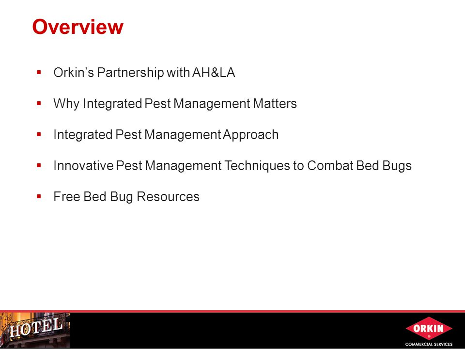 Overview  Orkin's Partnership with AH&LA  Why Integrated Pest Management Matters  Integrated Pest Management Approach  Innovative Pest Management Techniques to Combat Bed Bugs  Free Bed Bug Resources