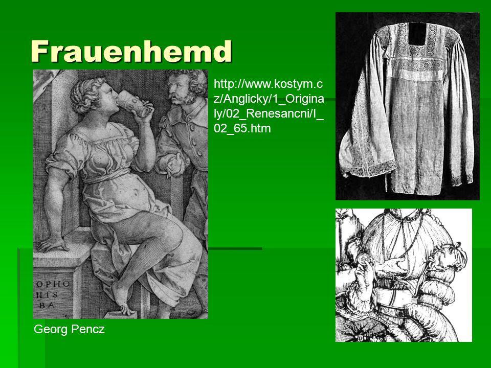Frauenhemd http://www.kostym.c z/Anglicky/1_Origina ly/02_Renesancni/I_ 02_65.htm Georg Pencz