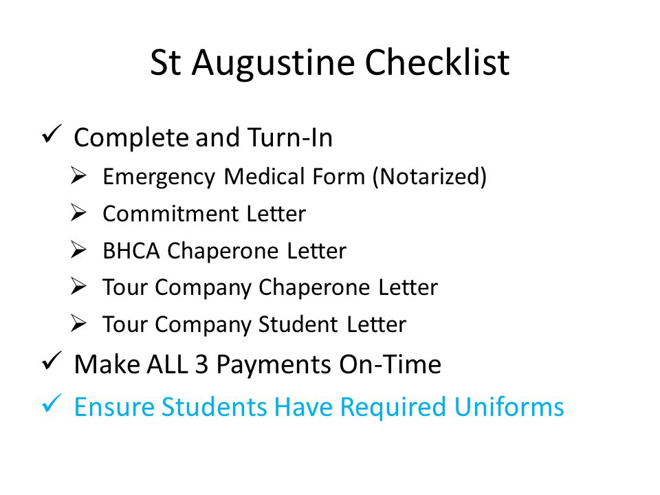 St Augustine Checklist Complete and Turn-In  Emergency Medical Form (Notarized)  Commitment Letter  BHCA Chaperone Letter  Tour Company Chaperone Letter  Tour Company Student Letter Make ALL 3 Payments On-Time Ensure Students Have Required Uniforms