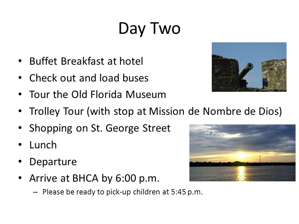 Day Two Buffet Breakfast at hotel Check out and load buses Tour the Old Florida Museum Trolley Tour (with stop at Mission de Nombre de Dios) Shopping on St.