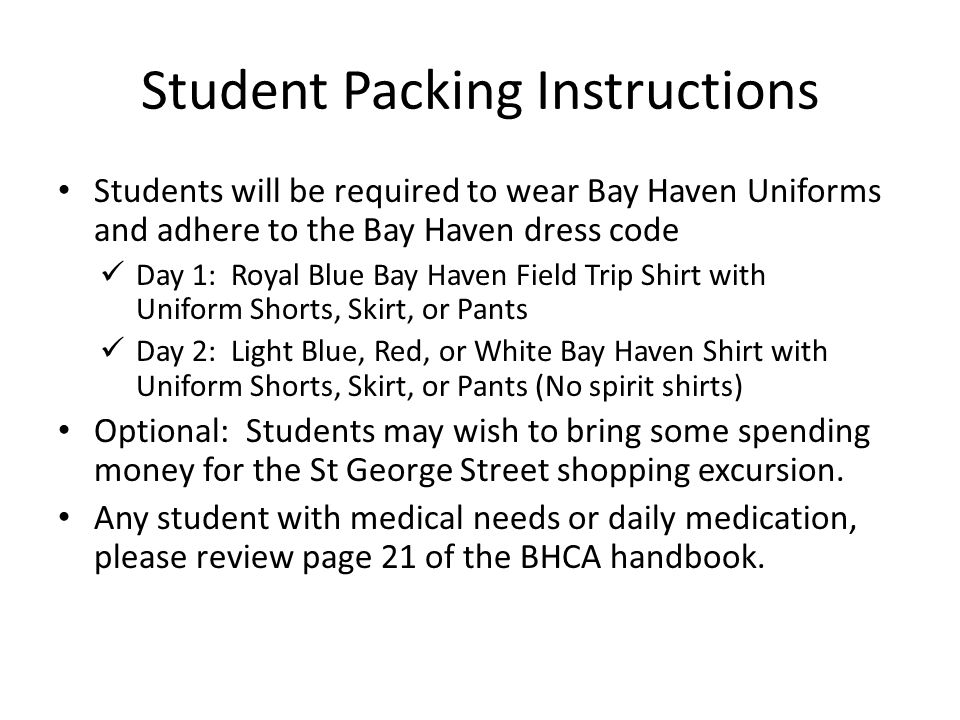 Student Packing Instructions Students will be required to wear Bay Haven Uniforms and adhere to the Bay Haven dress code Day 1: Royal Blue Bay Haven Field Trip Shirt with Uniform Shorts, Skirt, or Pants Day 2: Light Blue, Red, or White Bay Haven Shirt with Uniform Shorts, Skirt, or Pants (No spirit shirts) Optional: Students may wish to bring some spending money for the St George Street shopping excursion.