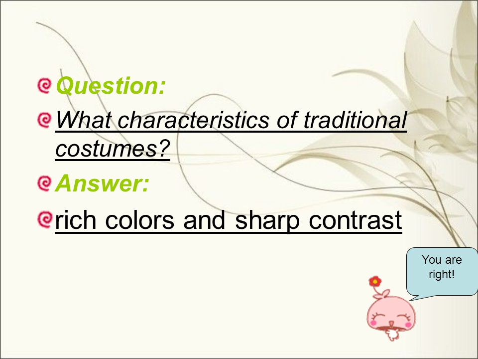 Question: What characteristics of traditional costumes? Answer: rich colors and sharp contrast You are right!