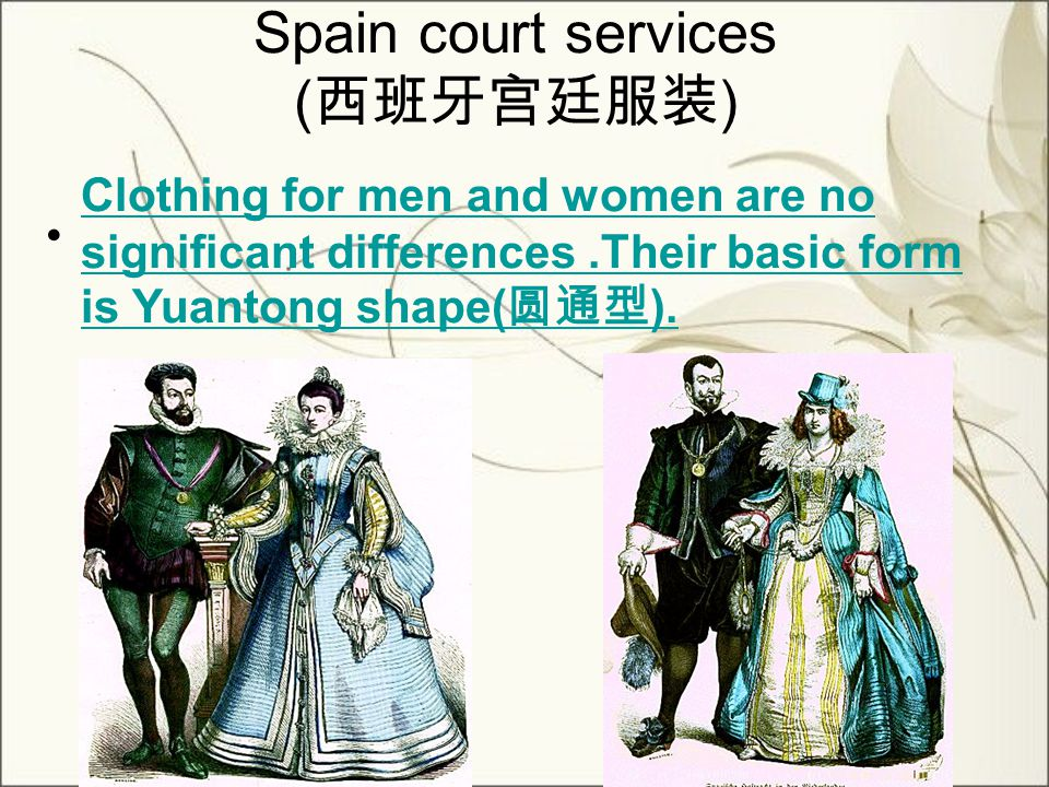 Spain court services ( 西班牙宫廷服装 ) Clothing for men and women are no significant differences.Their basic form is Yuantong shape( 圆通型 ).