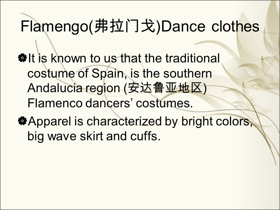 Flamengo( 弗拉门戈 )Dance clothes  It is known to us that the traditional costume of Spain, is the southern Andalucia region ( 安达鲁亚地区 ) Flamenco dancers' costumes.