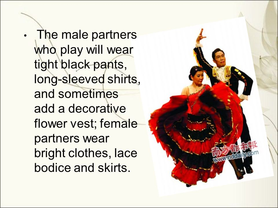 The male partners who play will wear tight black pants, long-sleeved shirts, and sometimes add a decorative flower vest; female partners wear bright clothes, lace bodice and skirts.
