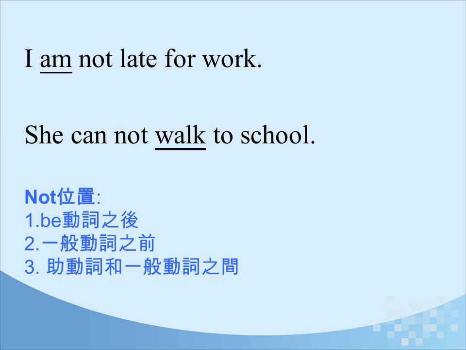 Not 位置 : 1.be 動詞之後 2. 一般動詞之前 3. 助動詞和一般動詞之間 I am not late for work. She can not walk to school.