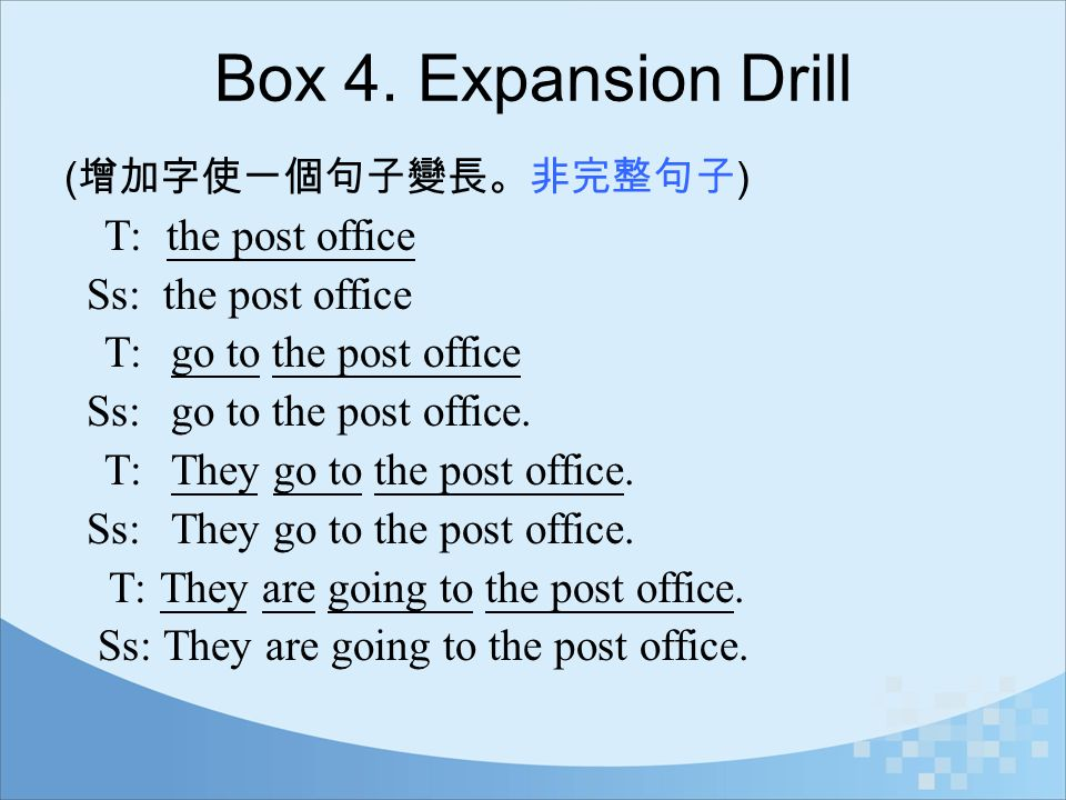 Box 4. Expansion Drill ( 增加字使一個句子變長。非完整句子 ) T: the post office Ss: the post office T: go to the post office Ss: go to the post office. T: They go to t