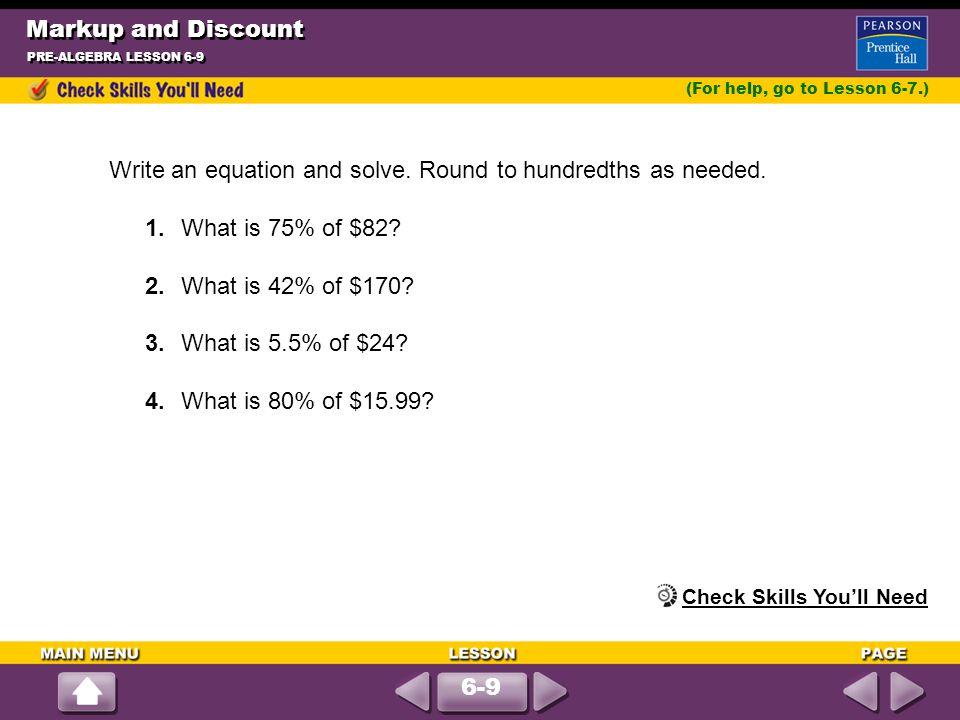 Markup and Discount PRE-ALGEBRA LESSON 6-9 Write an equation and solve. Round to hundredths as needed. 1.What is 75% of $82? 2.What is 42% of $170? 3.