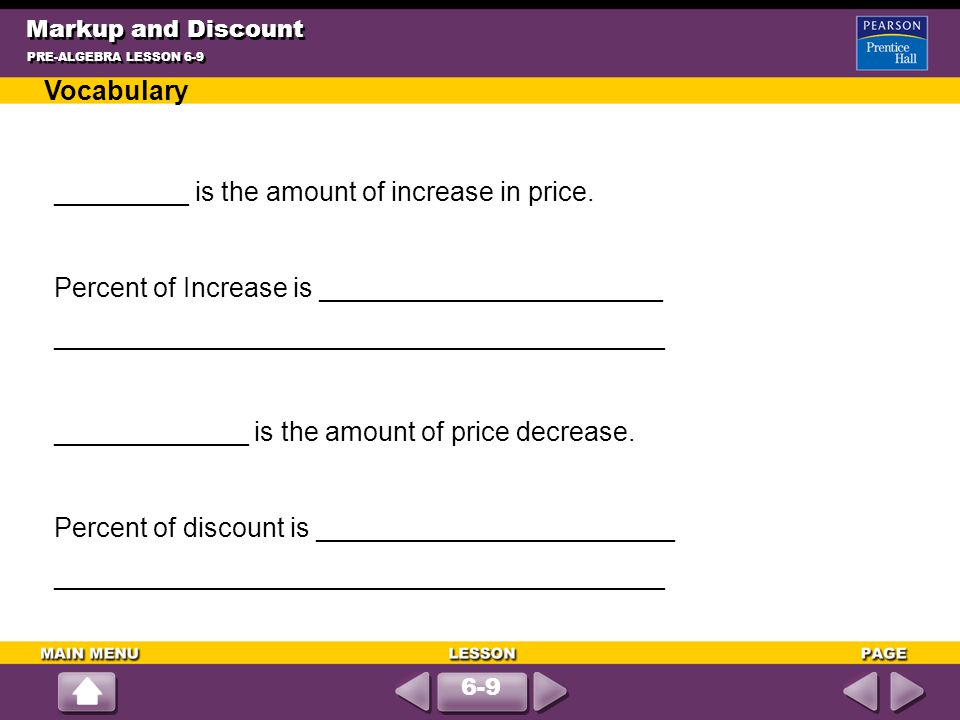 Markup and Discount PRE-ALGEBRA LESSON 6-9 6-9 Vocabulary _________ is the amount of increase in price. Percent of Increase is _______________________