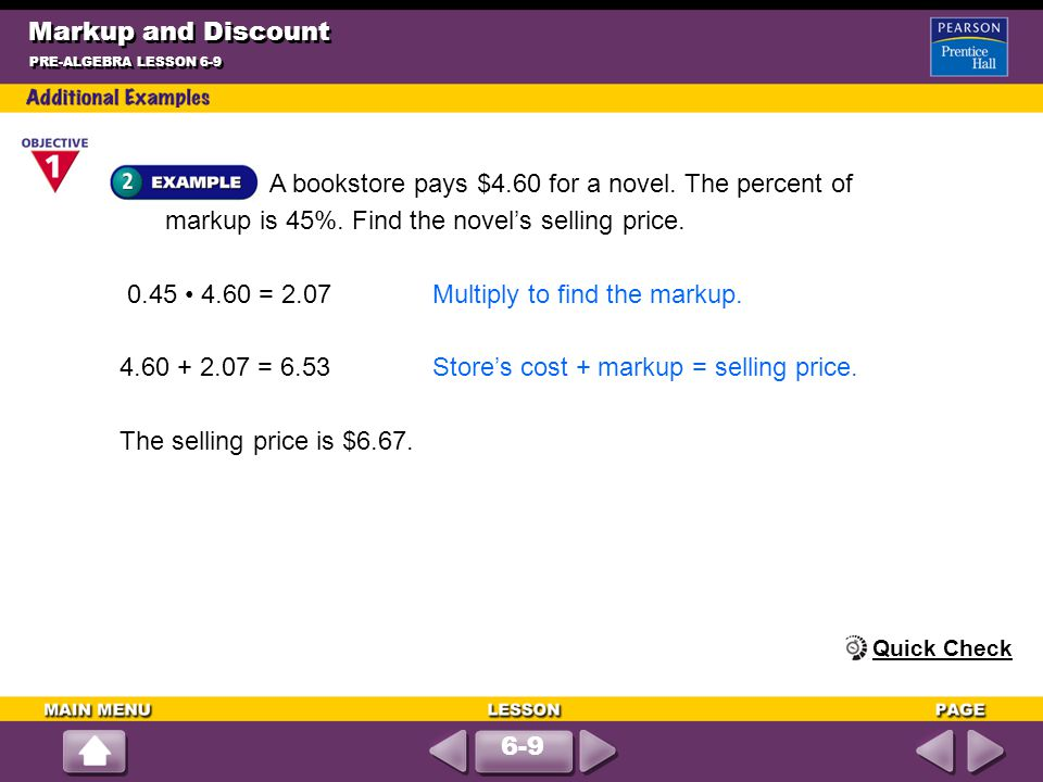 A bookstore pays $4.60 for a novel. The percent of markup is 45%. Find the novel's selling price. Markup and Discount PRE-ALGEBRA LESSON 6-9 0.45 4.60