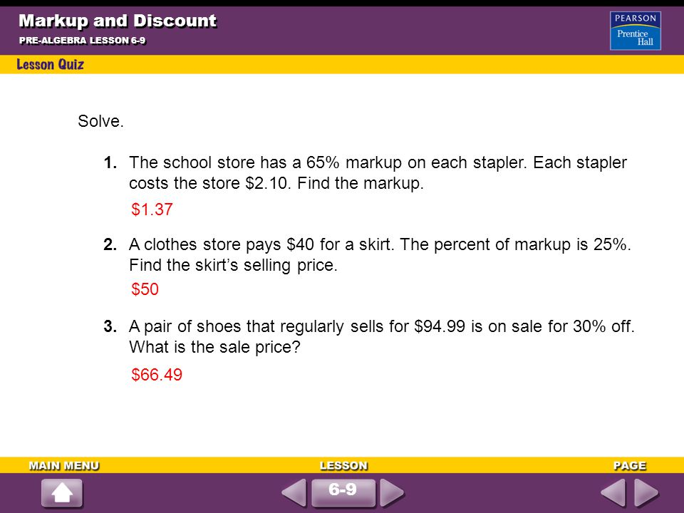 Markup and Discount PRE-ALGEBRA LESSON 6-9 Solve. 1.The school store has a 65% markup on each stapler. Each stapler costs the store $2.10. Find the ma