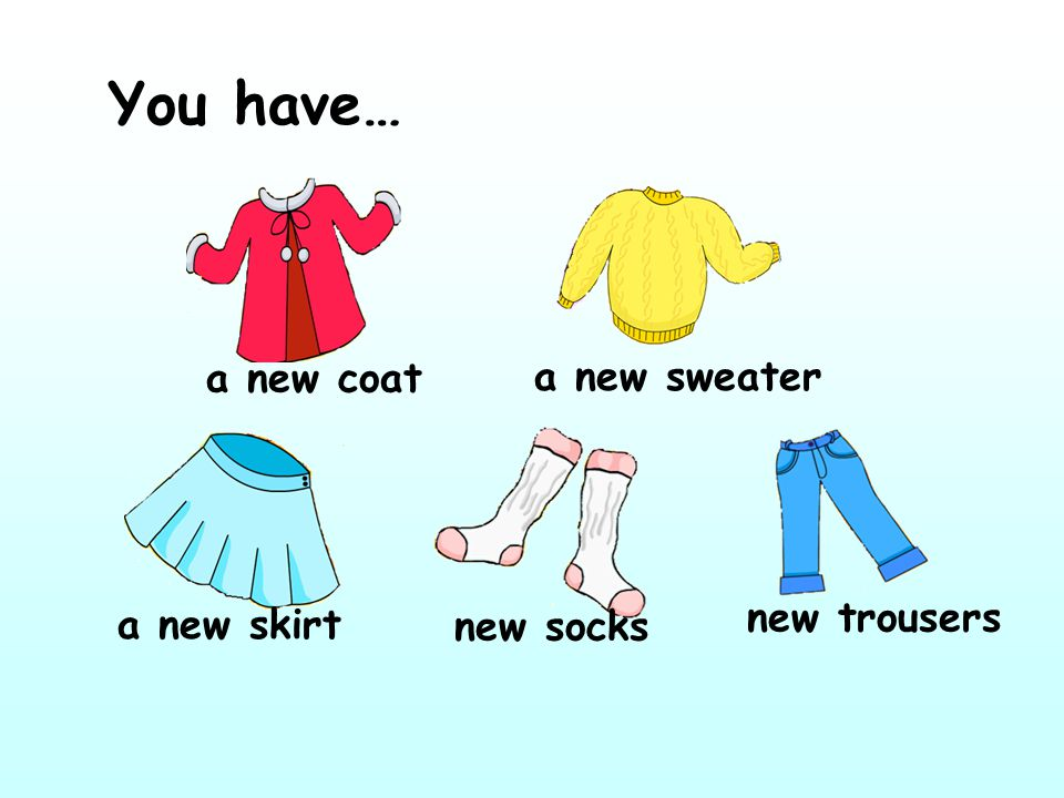 You have… a new coat a new sweater a new skirt new socks new trousers