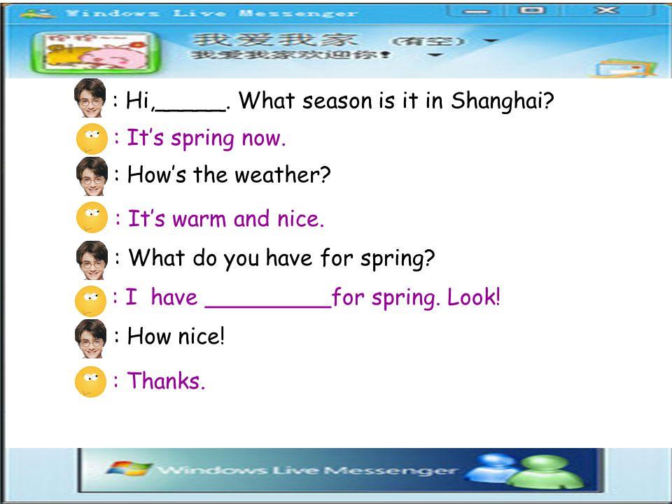 : Hi,_____.What season is it in Shanghai. : It's spring now.