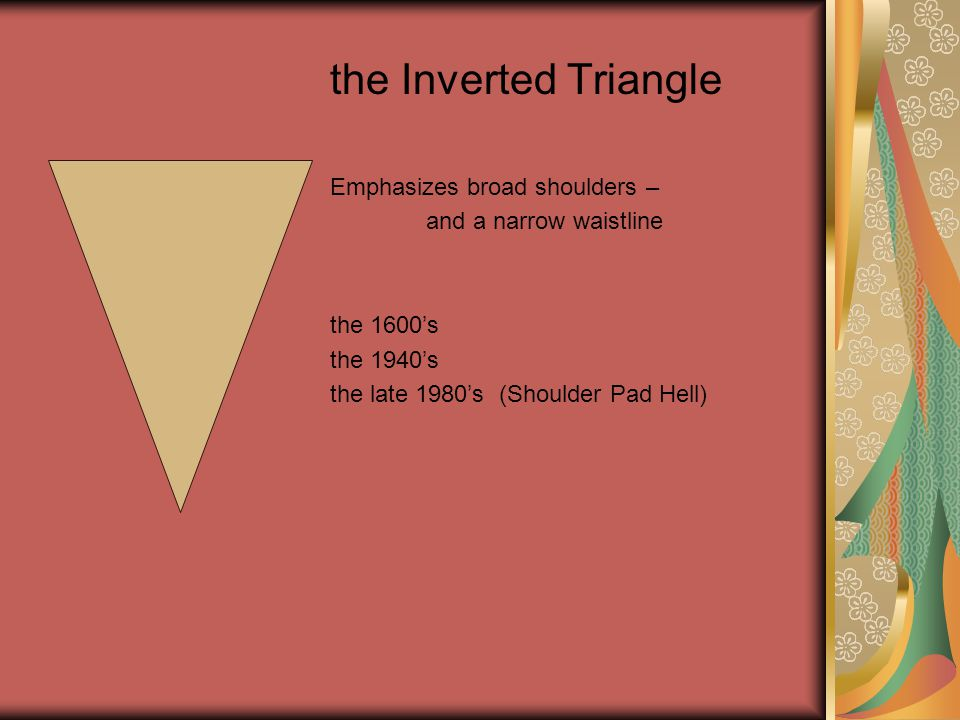the Inverted Triangle Emphasizes broad shoulders – and a narrow waistline the 1600's the 1940's the late 1980's (Shoulder Pad Hell)