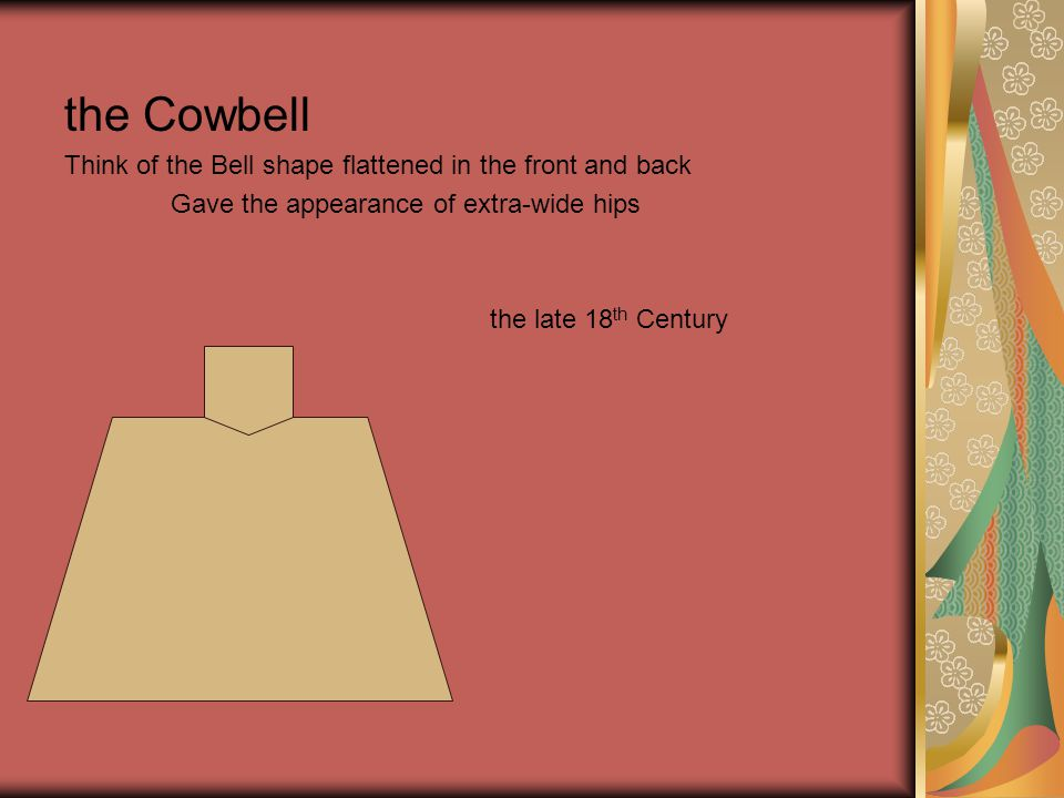 the Cowbell Think of the Bell shape flattened in the front and back Gave the appearance of extra-wide hips the late 18 th Century