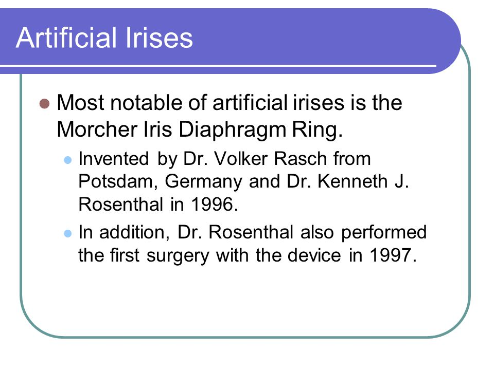 Artificial Irises Most notable of artificial irises is the Morcher Iris Diaphragm Ring.