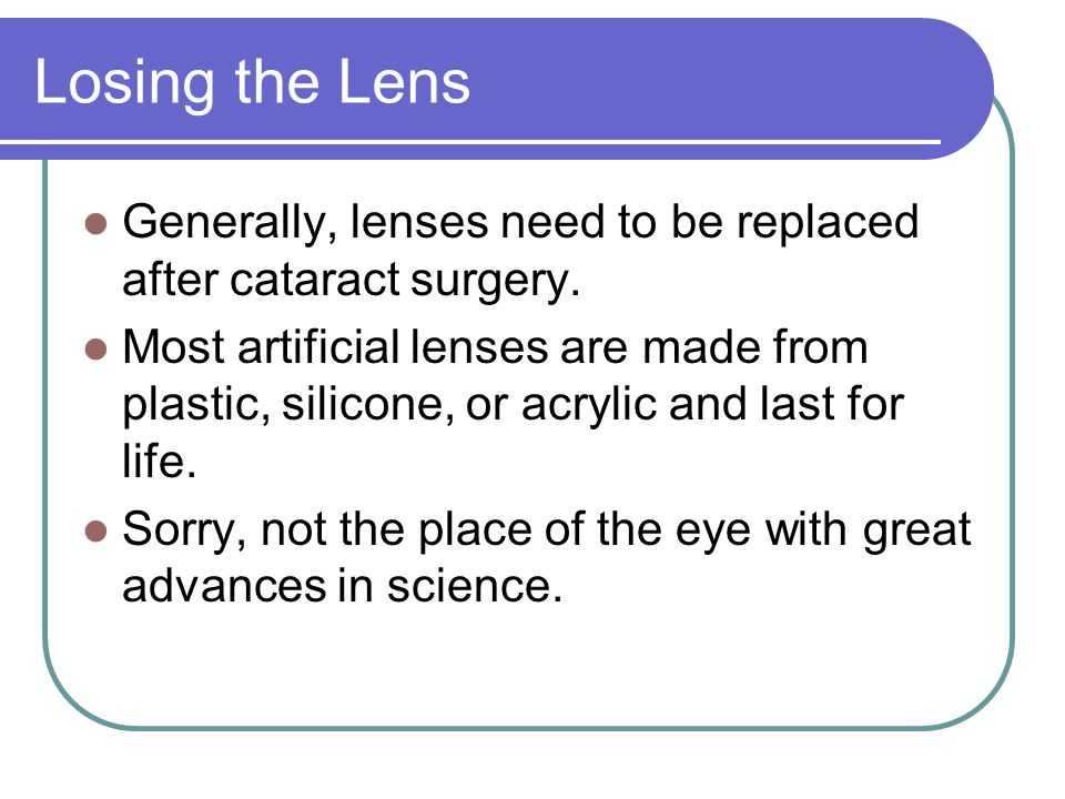 Losing the Lens Generally, lenses need to be replaced after cataract surgery.