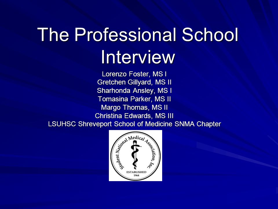 The Professional School Interview Lorenzo Foster, MS I Gretchen Gillyard, MS II Sharhonda Ansley, MS I Tomasina Parker, MS II Margo Thomas, MS II Chri