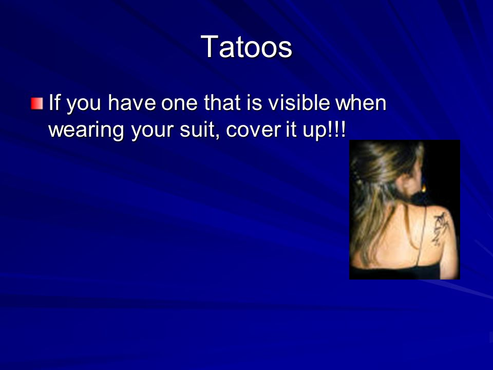 Tatoos If you have one that is visible when wearing your suit, cover it up!!!