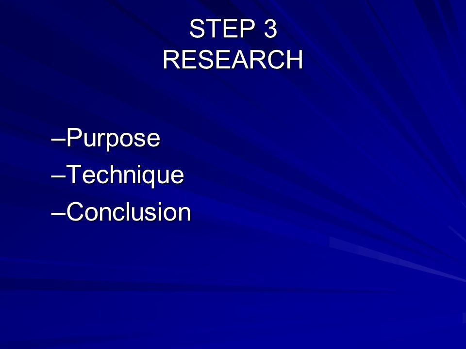 STEP 3 RESEARCH –Purpose –Technique –Conclusion