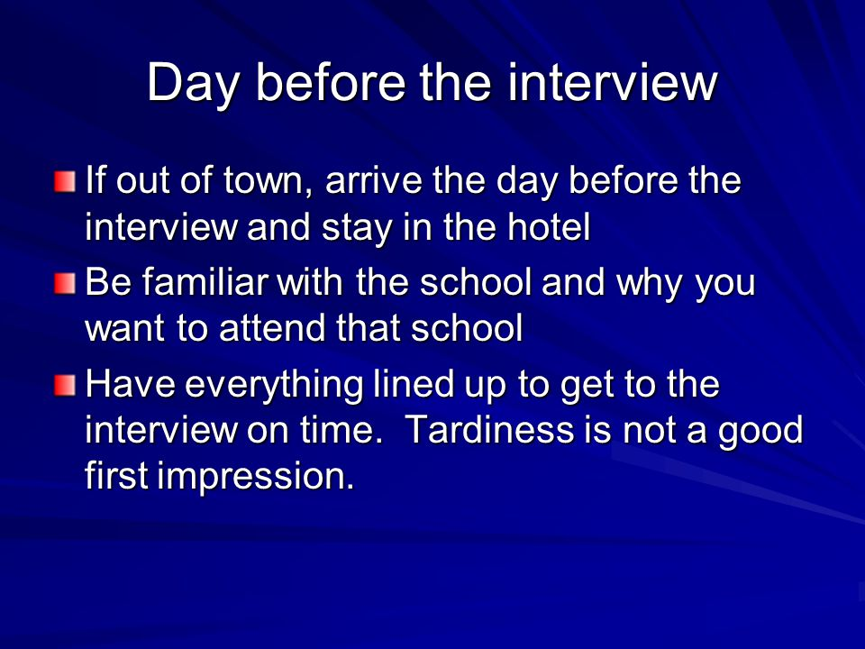 Day before the interview If out of town, arrive the day before the interview and stay in the hotel Be familiar with the school and why you want to att