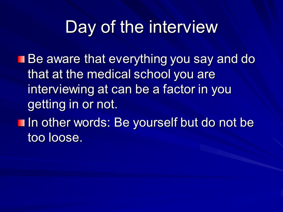 Day of the interview Be aware that everything you say and do that at the medical school you are interviewing at can be a factor in you getting in or n